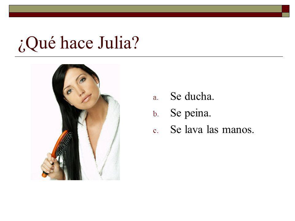 ¿Qué hace Julia? a. Se ducha. b. Se peina. c. Se lava las manos.