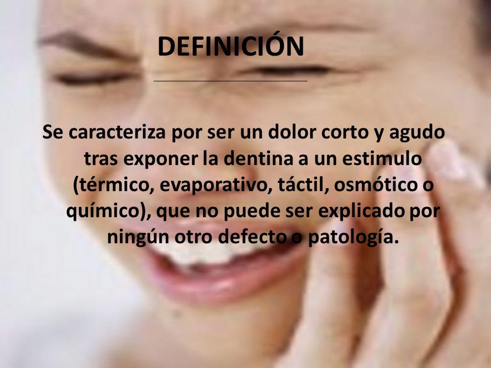 DEFINICIÓN Se caracteriza por ser un dolor corto y agudo tras exponer la dentina a un estimulo (térmico, evaporativo, táctil, osmótico o químico), que