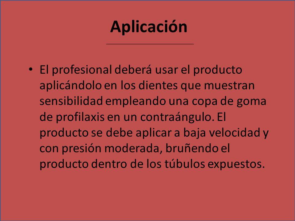 Aplicación El profesional deberá usar el producto aplicándolo en los dientes que muestran sensibilidad empleando una copa de goma de profilaxis en un