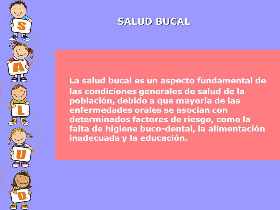 SALUD BUCAL La salud bucal es un aspecto fundamental de las condiciones generales de salud de la población, debido a que mayoría de las enfermedades orales se asocian con determinados factores de riesgo, como la falta de higiene buco-dental, la alimentación inadecuada y la educación.