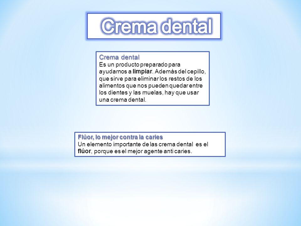 Crema dental Es un producto preparado para ayudarnos a limpiar. Además del cepillo, que sirve para eliminar los restos de los alimentos que nos pueden