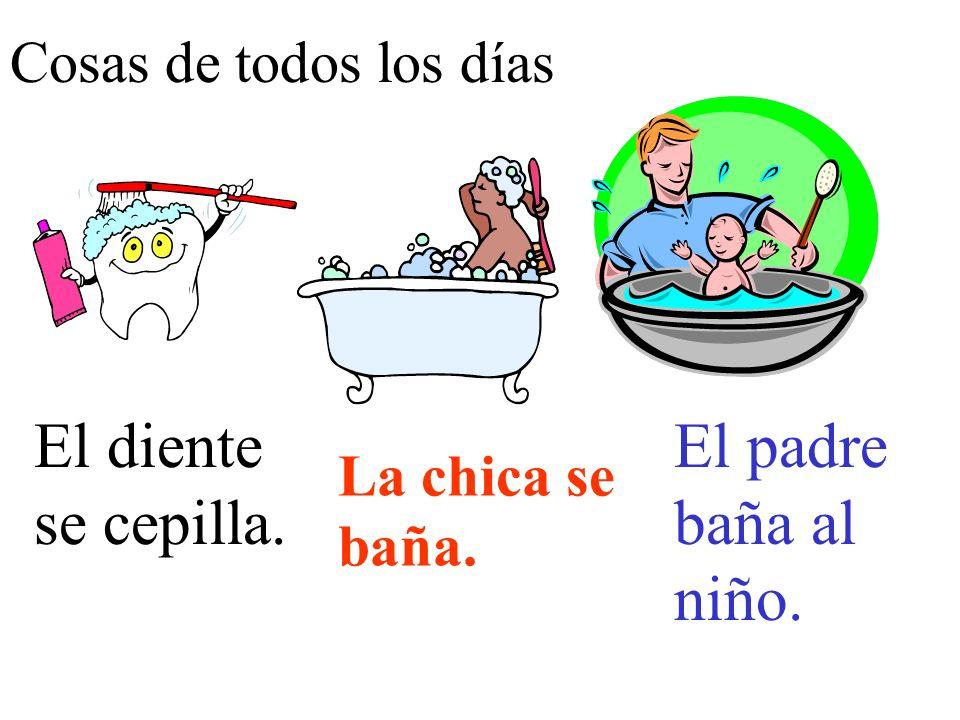 Cosas de todos los días El diente se cepilla. El padre baña al niño. La chica se baña.