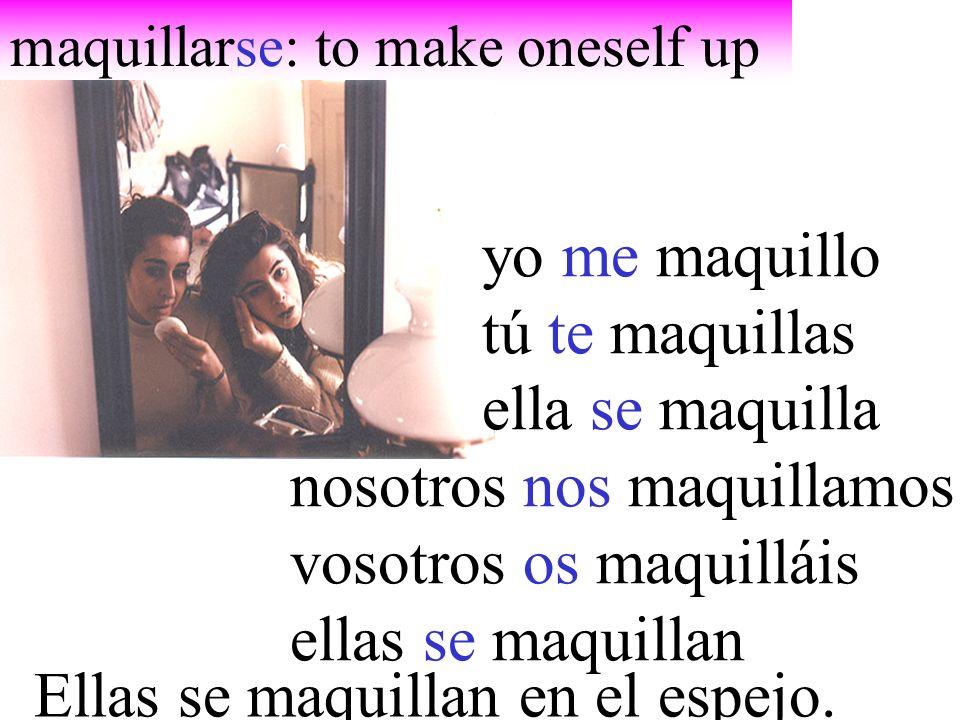 maquillarse: to make oneself up yo me maquillo tú te maquillas ella se maquilla nosotros nos maquillamos vosotros os maquilláis ellas se maquillan Ellas se maquillan en el espejo.