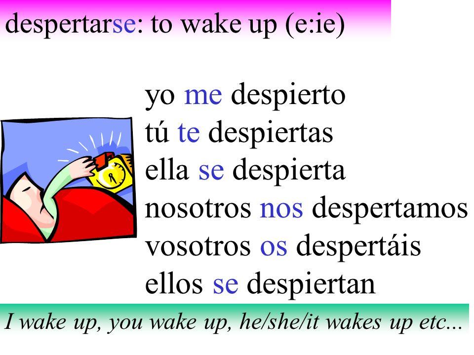 despertarse: to wake up (e:ie) yo me despierto tú te despiertas ella se despierta nosotros nos despertamos vosotros os despertáis ellos se despiertan
