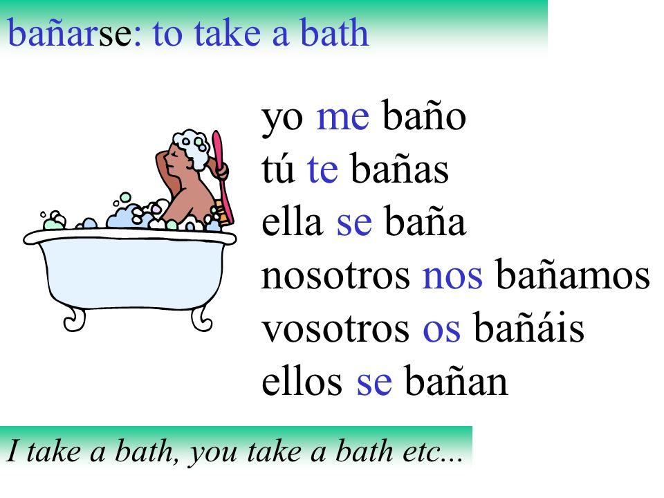 bañarse: to take a bath yo me baño tú te bañas ella se baña nosotros nos bañamos vosotros os bañáis ellos se bañan I take a bath, you take a bath etc.