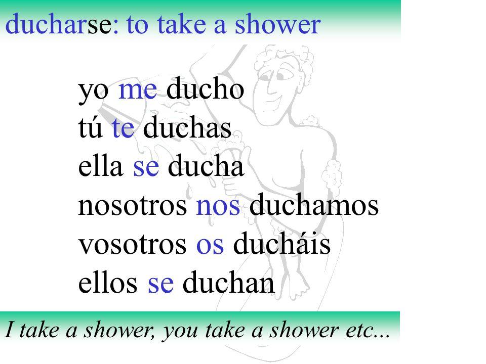 ducharse: to take a shower yo me ducho tú te duchas ella se ducha nosotros nos duchamos vosotros os ducháis ellos se duchan I take a shower, you take
