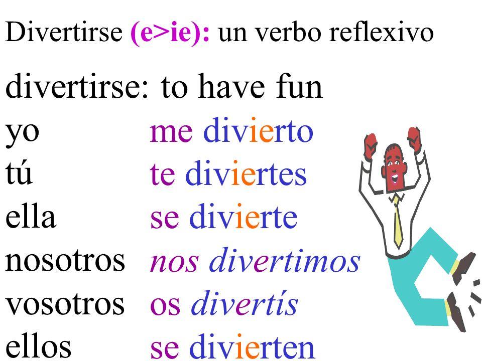 Divertirse (e>ie): un verbo reflexivo divertirse: to have fun yo tú ella nosotros vosotros ellos me divierto te diviertes se divierte nos divertimos os divertís se divierten