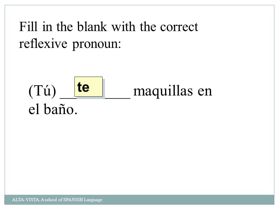 Fill in the blank with the correct reflexive pronoun: (Tú) _________ maquillas en el baño.