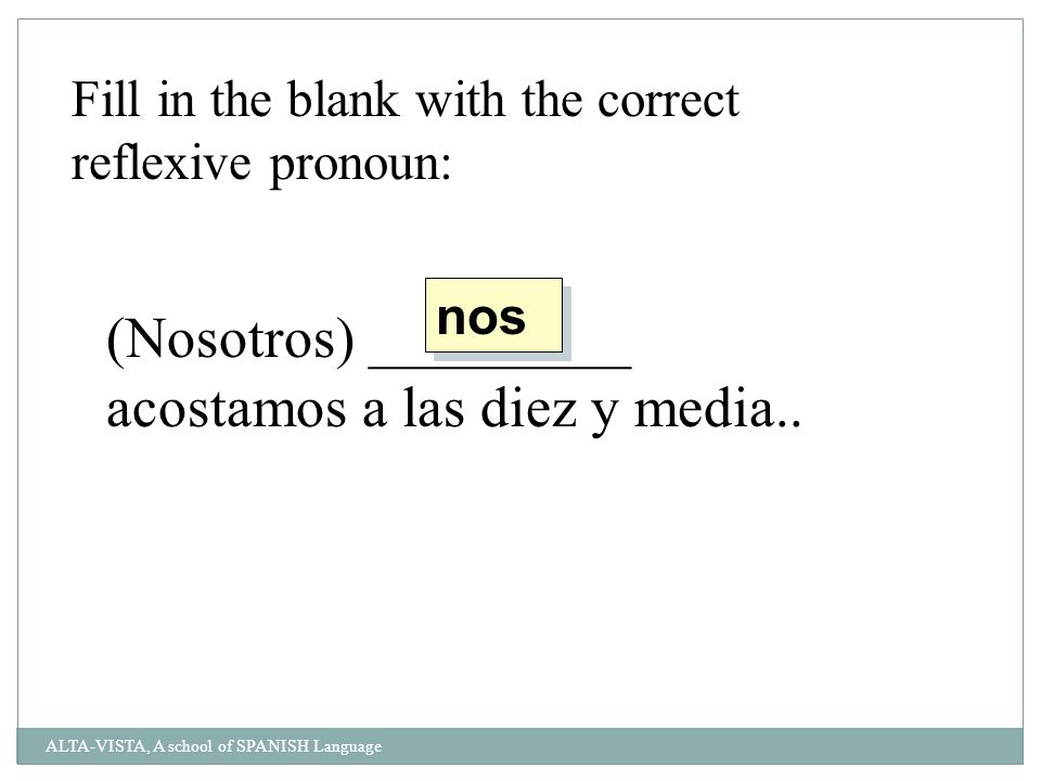 Fill in the blank with the correct reflexive pronoun: (Nosotros) _________ acostamos a las diez y media..