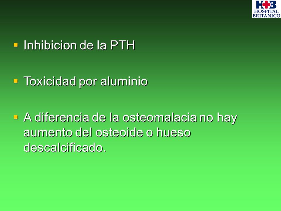 Inhibicion de la PTH Inhibicion de la PTH Toxicidad por aluminio Toxicidad por aluminio A diferencia de la osteomalacia no hay aumento del osteoide o