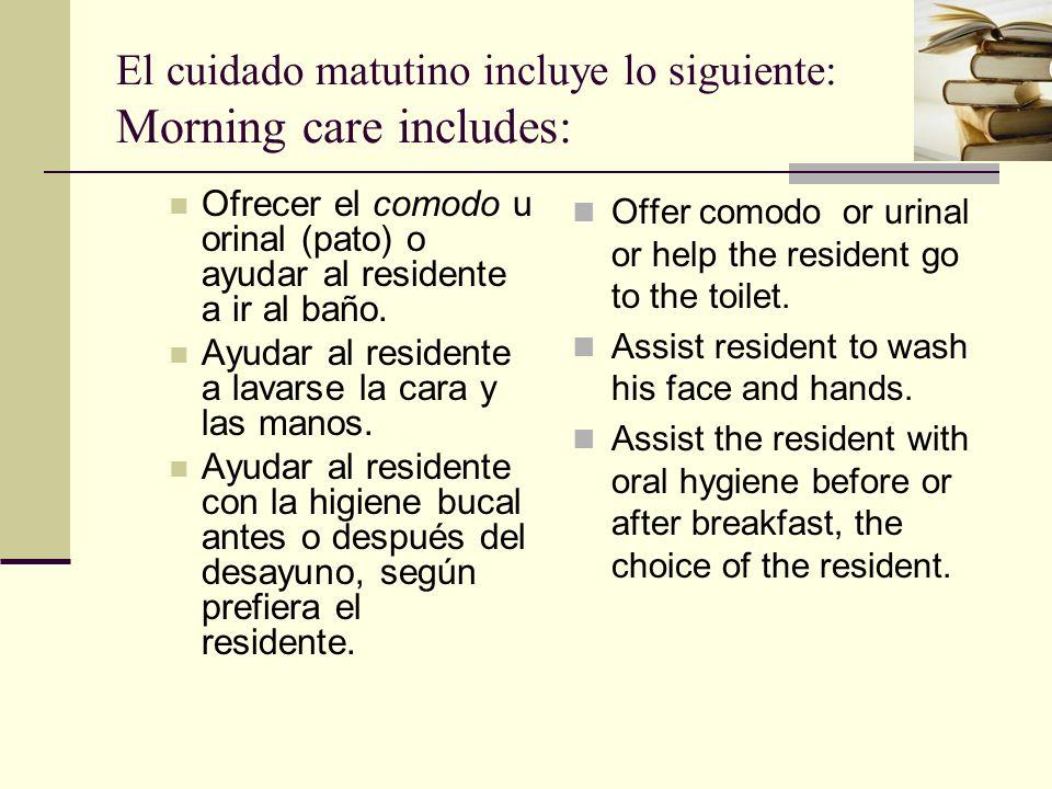 El cuidado matutino incluye lo siguiente: Morning care includes: Ofrecer el comodo u orinal (pato) o ayudar al residente a ir al baño.