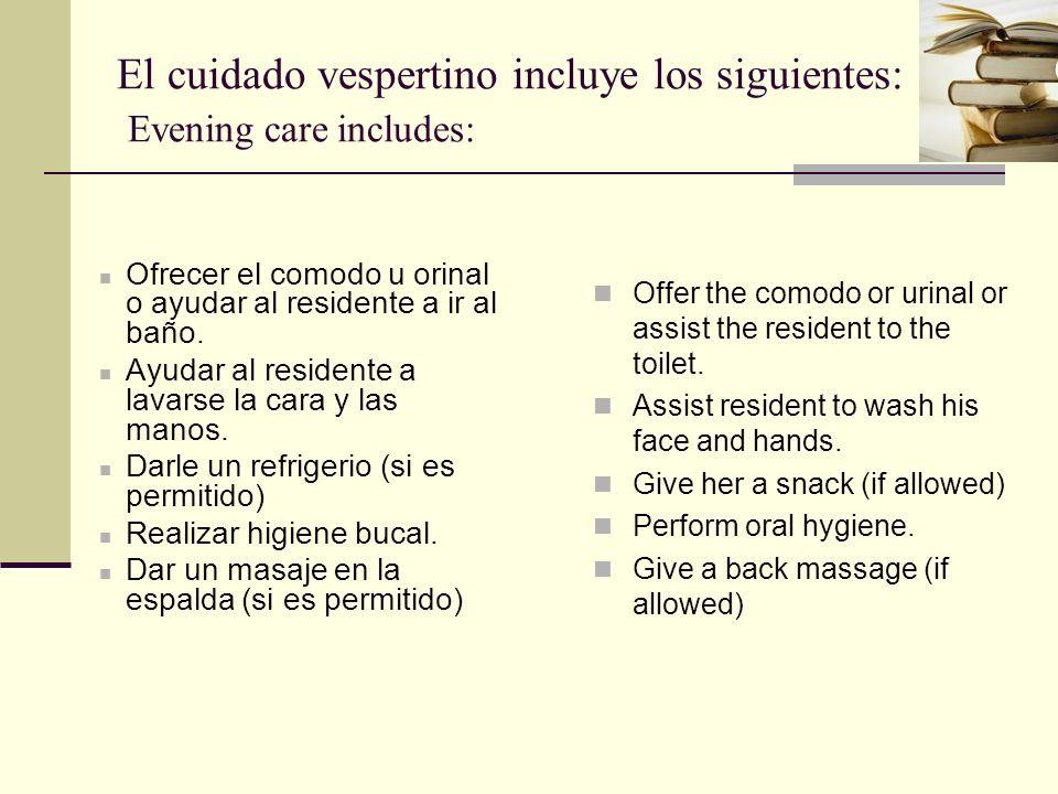 El cuidado vespertino incluye los siguientes: Evening care includes: Ofrecer el comodo u orinal o ayudar al residente a ir al baño.