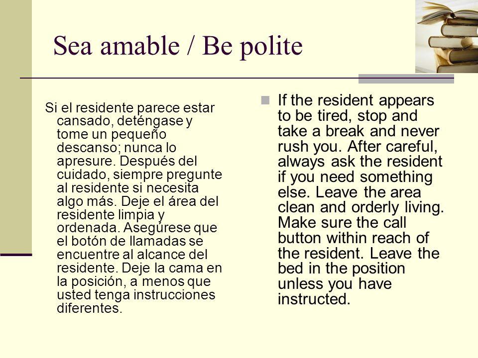 Sea amable / Be polite Si el residente parece estar cansado, deténgase y tome un pequeño descanso; nunca lo apresure. Después del cuidado, siempre pre