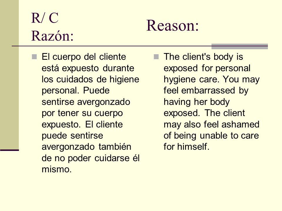 R/ C Razón: El cuerpo del cliente está expuesto durante los cuidados de higiene personal. Puede sentirse avergonzado por tener su cuerpo expuesto. El