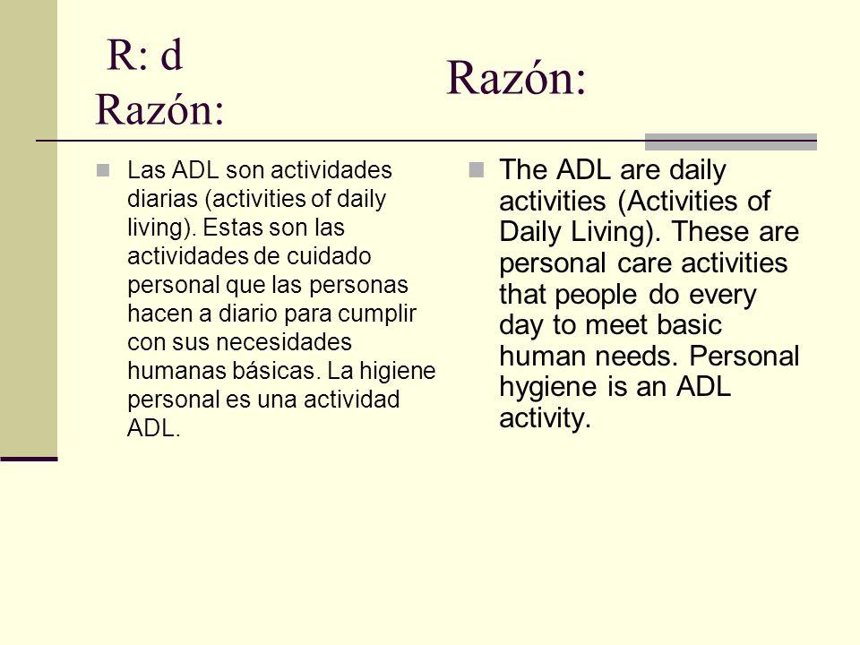 R: d Razón: Las ADL son actividades diarias (activities of daily living). Estas son las actividades de cuidado personal que las personas hacen a diari