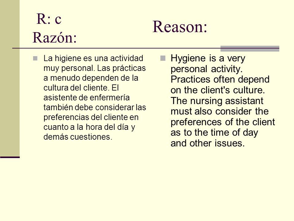 R: c Razón: La higiene es una actividad muy personal. Las prácticas a menudo dependen de la cultura del cliente. El asistente de enfermería también de