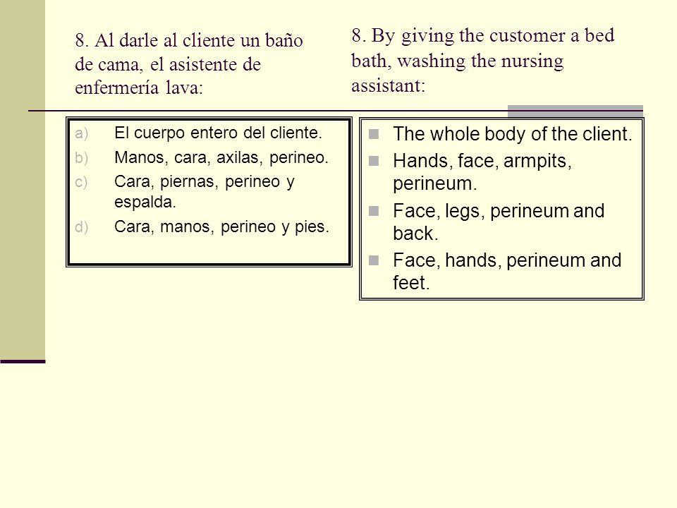 8. Al darle al cliente un baño de cama, el asistente de enfermería lava: a) El cuerpo entero del cliente. b) Manos, cara, axilas, perineo. c) Cara, pi
