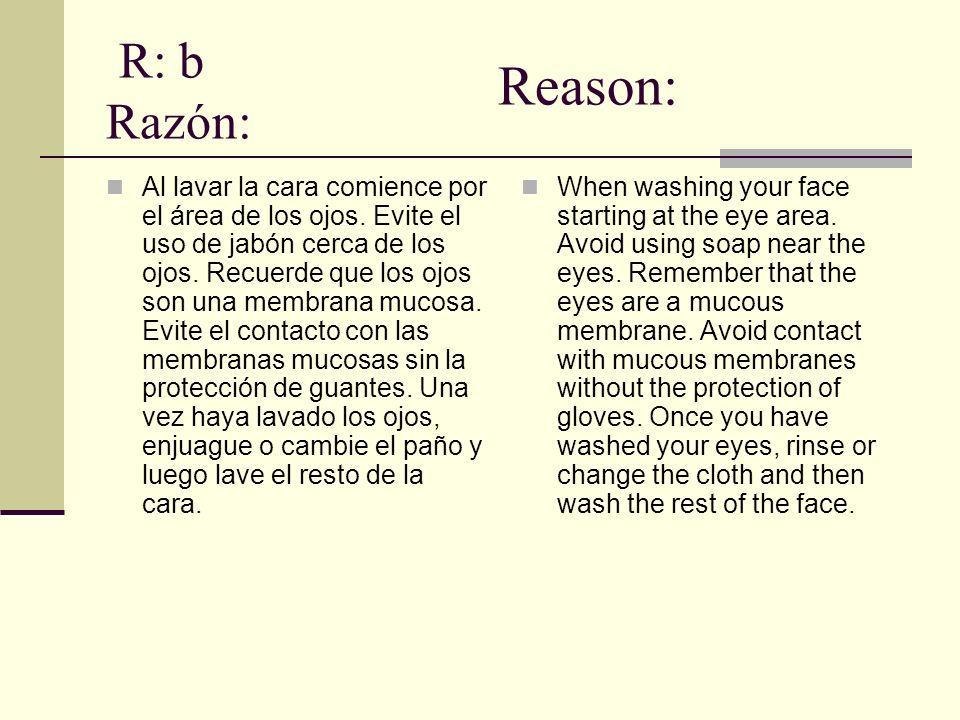 R: b Razón: Al lavar la cara comience por el área de los ojos. Evite el uso de jabón cerca de los ojos. Recuerde que los ojos son una membrana mucosa.