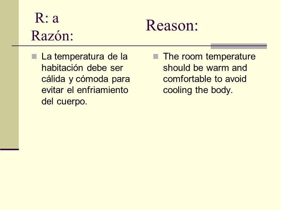 R: a Razón: La temperatura de la habitación debe ser cálida y cómoda para evitar el enfriamiento del cuerpo. The room temperature should be warm and c