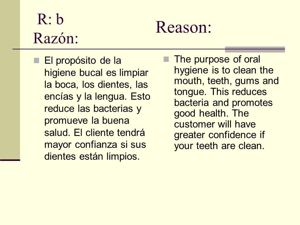 R: b Razón: El propósito de la higiene bucal es limpiar la boca, los dientes, las encías y la lengua.