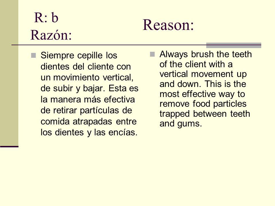 R: b Razón: Siempre cepille los dientes del cliente con un movimiento vertical, de subir y bajar.