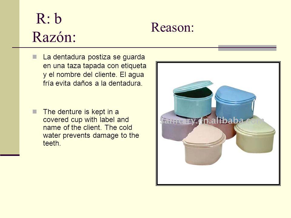 R: b Razón: La dentadura postiza se guarda en una taza tapada con etiqueta y el nombre del cliente. El agua fría evita daños a la dentadura. The dentu