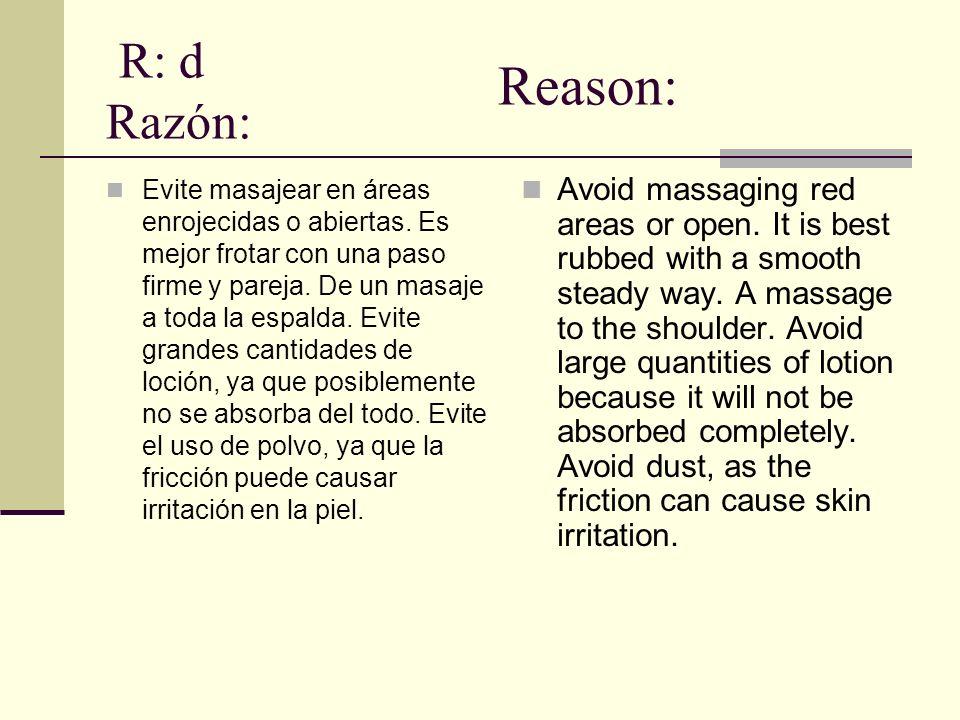 R: d Razón: Evite masajear en áreas enrojecidas o abiertas. Es mejor frotar con una paso firme y pareja. De un masaje a toda la espalda. Evite grandes