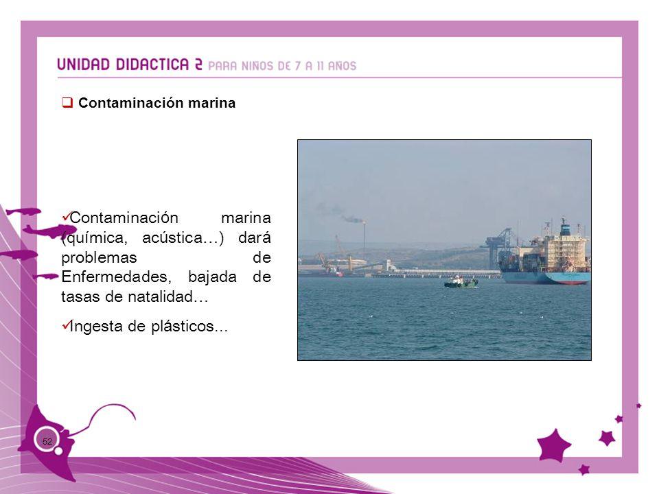 52 Contaminación marina Contaminaci ó n marina (qu í mica, ac ú stica … ) dar á problemas de Enfermedades, bajada de tasas de natalidad … Ingesta de p