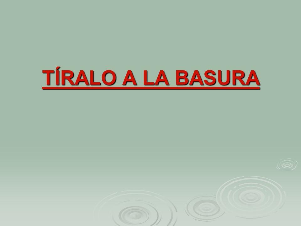 TÍRALO A LA BASURA