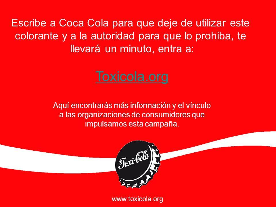 Escribe a Coca Cola para que deje de utilizar este colorante y a la autoridad para que lo prohiba, te llevará un minuto, entra a: Toxicola.org Aquí en