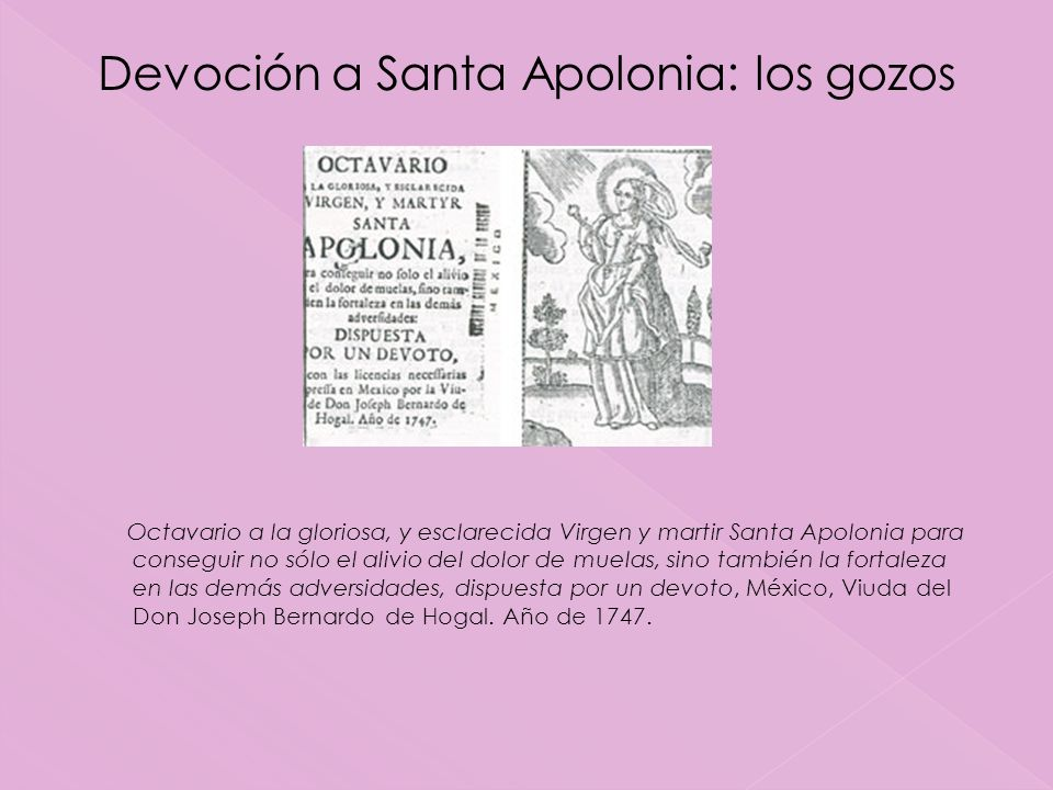 Octavario a la gloriosa, y esclarecida Virgen y martir Santa Apolonia para conseguir no sólo el alivio del dolor de muelas, sino también la fortaleza en las demás adversidades, dispuesta por un devoto, México, Viuda del Don Joseph Bernardo de Hogal.