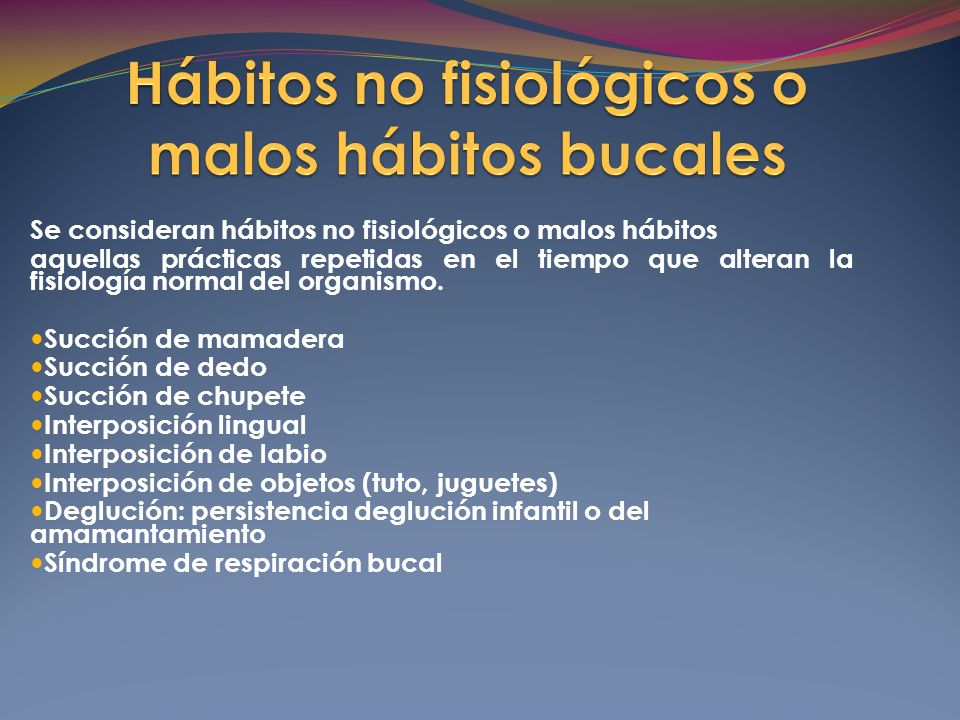 Se consideran hábitos no fisiológicos o malos hábitos aquellas prácticas repetidas en el tiempo que alteran la fisiología normal del organismo.