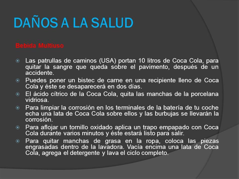 DAÑOS A LA SALUD Bebida Multiuso Las patrullas de caminos (USA) portan 10 litros de Coca Cola, para quitar la sangre que queda sobre el pavimento, después de un accidente.