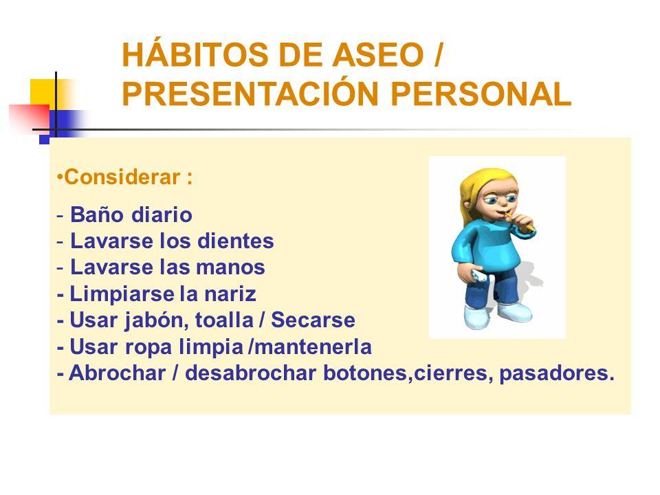 HÁBITOS DE ASEO / PRESENTACIÓN PERSONAL CONSIDERAR : - No prohibirle que se ensucien – enseñarle a que después de cada actividad o juego debe asearse.