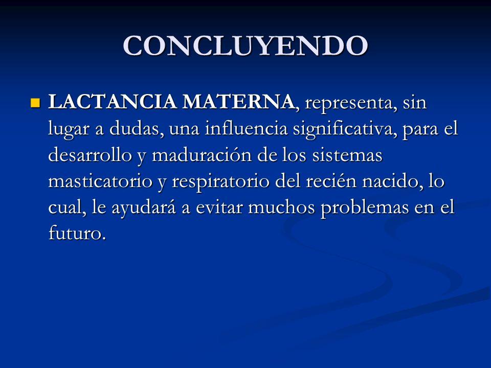 CONCLUYENDO LACTANCIA MATERNA, representa, sin lugar a dudas, una influencia significativa, para el desarrollo y maduración de los sistemas masticator