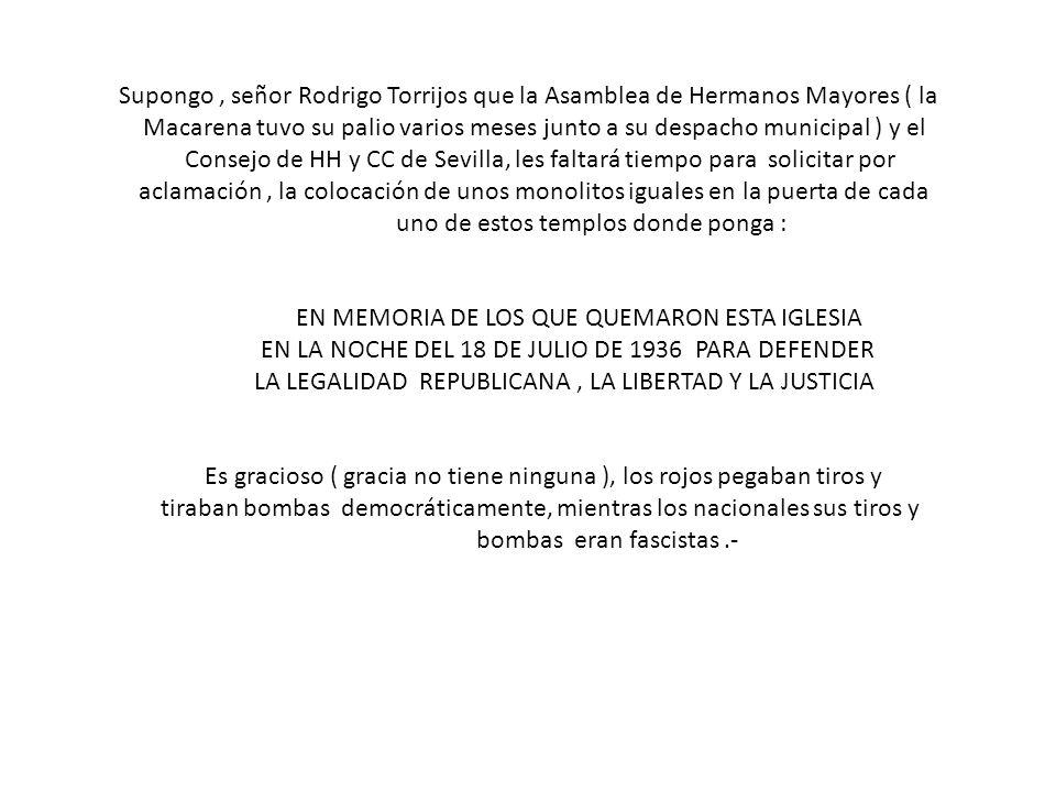 Supongo, señor Rodrigo Torrijos que la Asamblea de Hermanos Mayores ( la Macarena tuvo su palio varios meses junto a su despacho municipal ) y el Consejo de HH y CC de Sevilla, les faltará tiempo para solicitar por aclamación, la colocación de unos monolitos iguales en la puerta de cada uno de estos templos donde ponga : EN MEMORIA DE LOS QUE QUEMARON ESTA IGLESIA EN LA NOCHE DEL 18 DE JULIO DE 1936 PARA DEFENDER LA LEGALIDAD REPUBLICANA, LA LIBERTAD Y LA JUSTICIA Es gracioso ( gracia no tiene ninguna ), los rojos pegaban tiros y tiraban bombas democráticamente, mientras los nacionales sus tiros y bombas eran fascistas.-