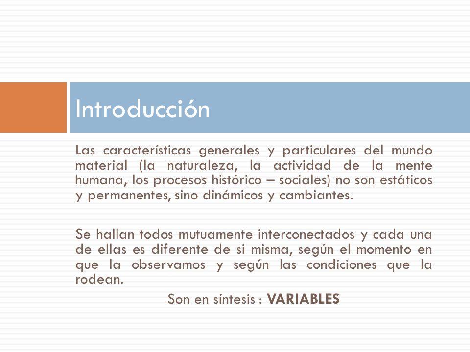Las variables son las características de los seres vivos o de otros acontecimientos naturales o sociales que nos interesa estudiar independientemente de los diferentes grados de intensidad o valores que puedan asumir.