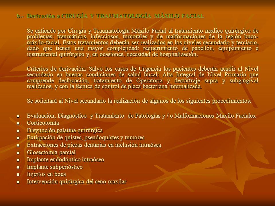 b.- Derivación a CIRUGÍA Y TRAUMATOLOGÍA MÁXILO FACIAL Se entiende por Cirugía y Traumatología Máxilo Facial al tratamiento medico quirúrgico de problemas: traumáticos, infecciosos, tumorales y de malformaciones de la región buco- máxilo-facial.