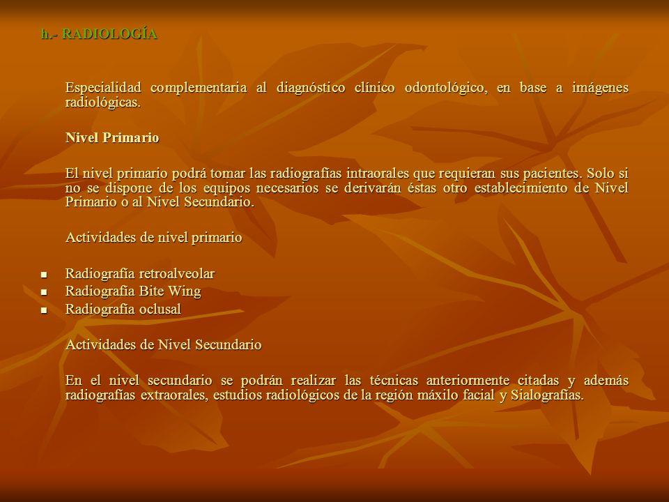h.- RADIOLOGÍA Especialidad complementaria al diagnóstico clínico odontológico, en base a imágenes radiológicas.