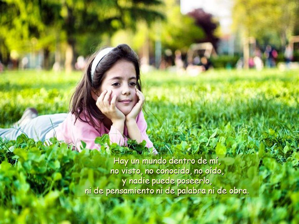 Hay un mundo dentro de mí, no visto, no conocido, no oído, y nadie puede poseerlo, ni de pensamiento ni de palabra ni de obra.