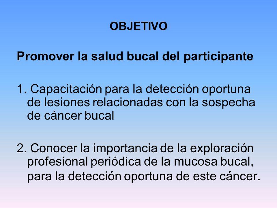 OBJETIVO Promover la salud bucal del participante 1. Capacitación para la detección oportuna de lesiones relacionadas con la sospecha de cáncer bucal