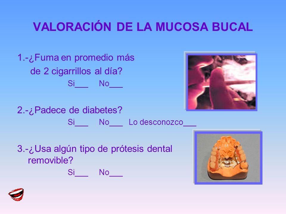 VALORACIÓN DE LA MUCOSA BUCAL 1.-¿Fuma en promedio más de 2 cigarrillos al día? Si___ No___ 2.-¿Padece de diabetes? Si___ No___ Lo desconozco___ 3.-¿U