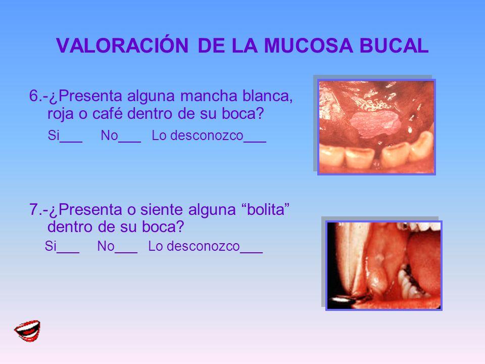 VALORACIÓN DE LA MUCOSA BUCAL 6.-¿Presenta alguna mancha blanca, roja o café dentro de su boca? Si___ No___ Lo desconozco___ 7.-¿Presenta o siente alg