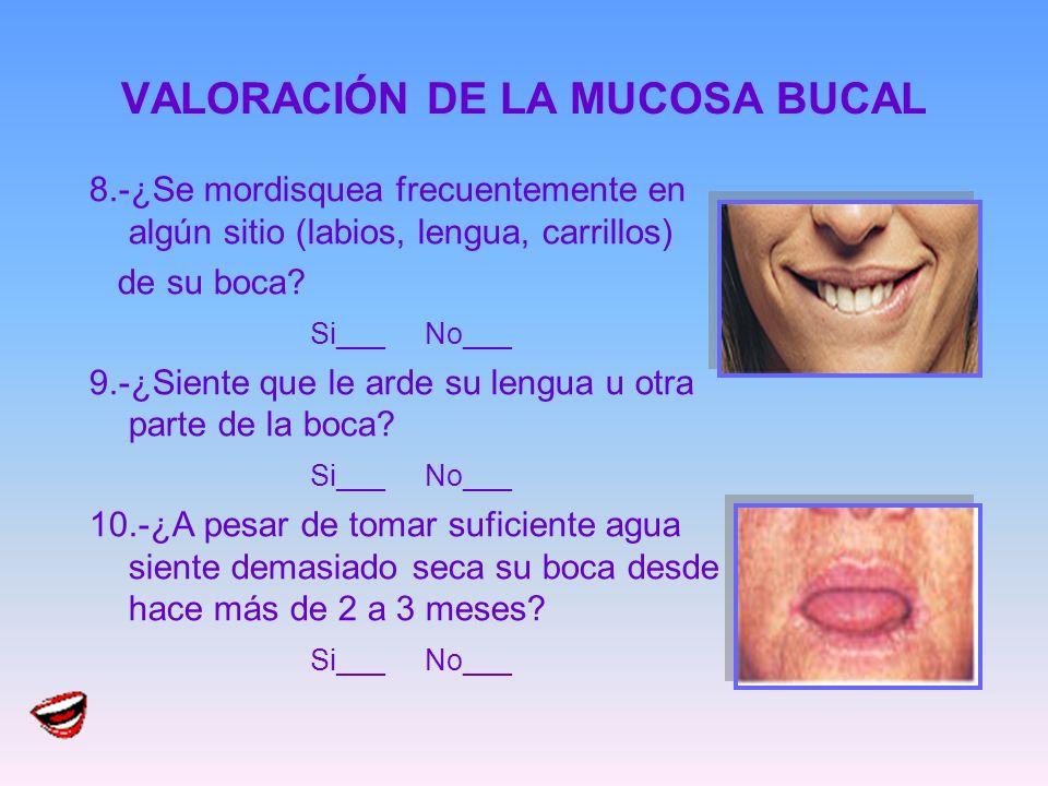 VALORACIÓN DE LA MUCOSA BUCAL 8.-¿Se mordisquea frecuentemente en algún sitio (labios, lengua, carrillos) de su boca? Si___ No___ 9.-¿Siente que le ar