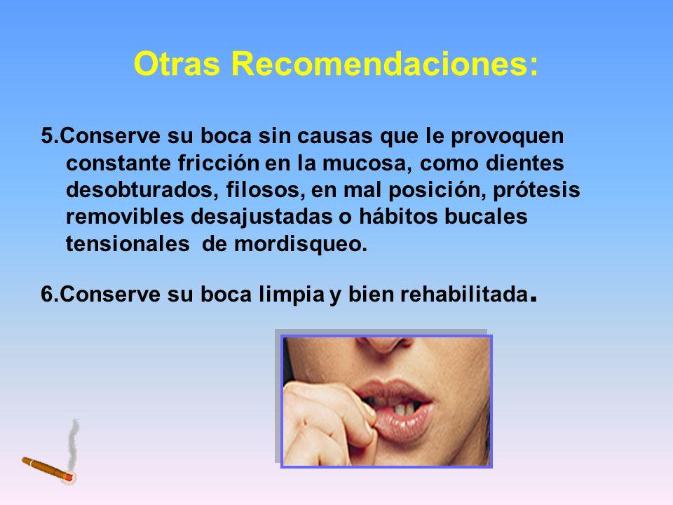 Otras Recomendaciones: 5.Conserve su boca sin causas que le provoquen constante fricción en la mucosa, como dientes desobturados, filosos, en mal posi