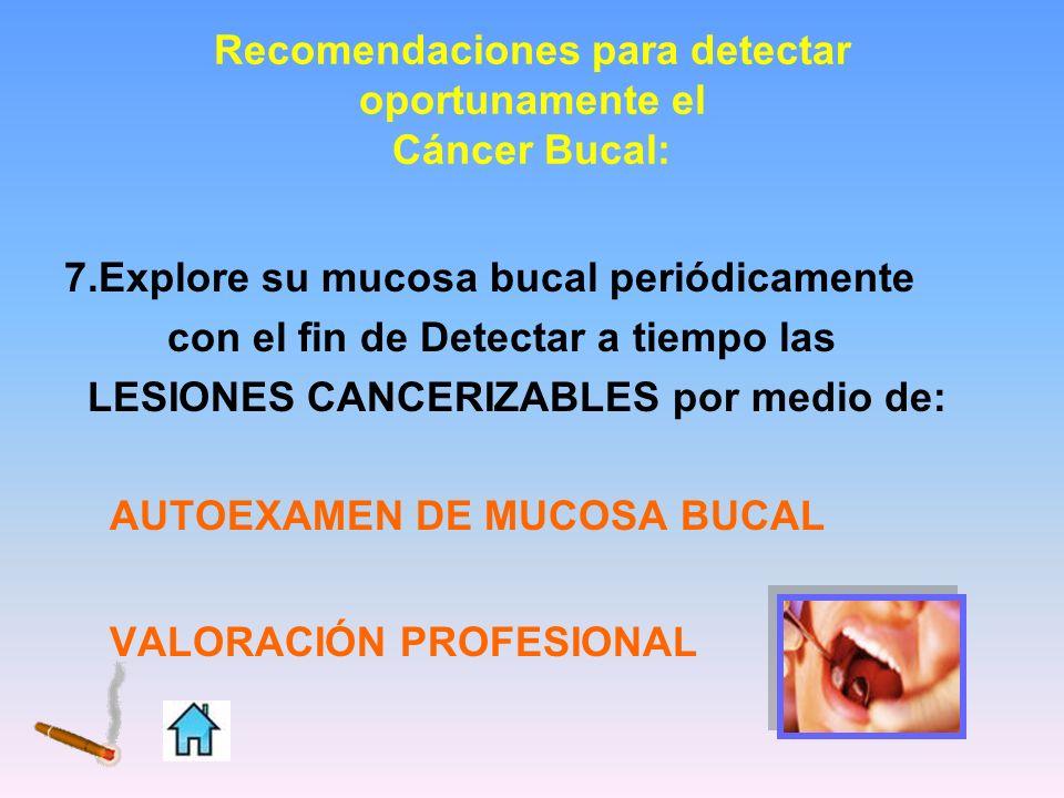 Recomendaciones para detectar oportunamente el Cáncer Bucal: 7.Explore su mucosa bucal periódicamente con el fin de Detectar a tiempo las LESIONES CAN