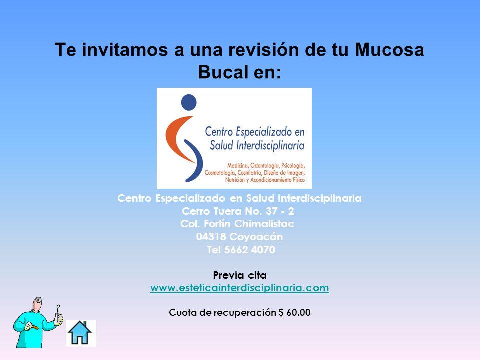 Te invitamos a una revisión de tu Mucosa Bucal en: Centro Especializado en Salud Interdisciplinaria Cerro Tuera No. 37 - 2 Col. Fortín Chimalistac 043