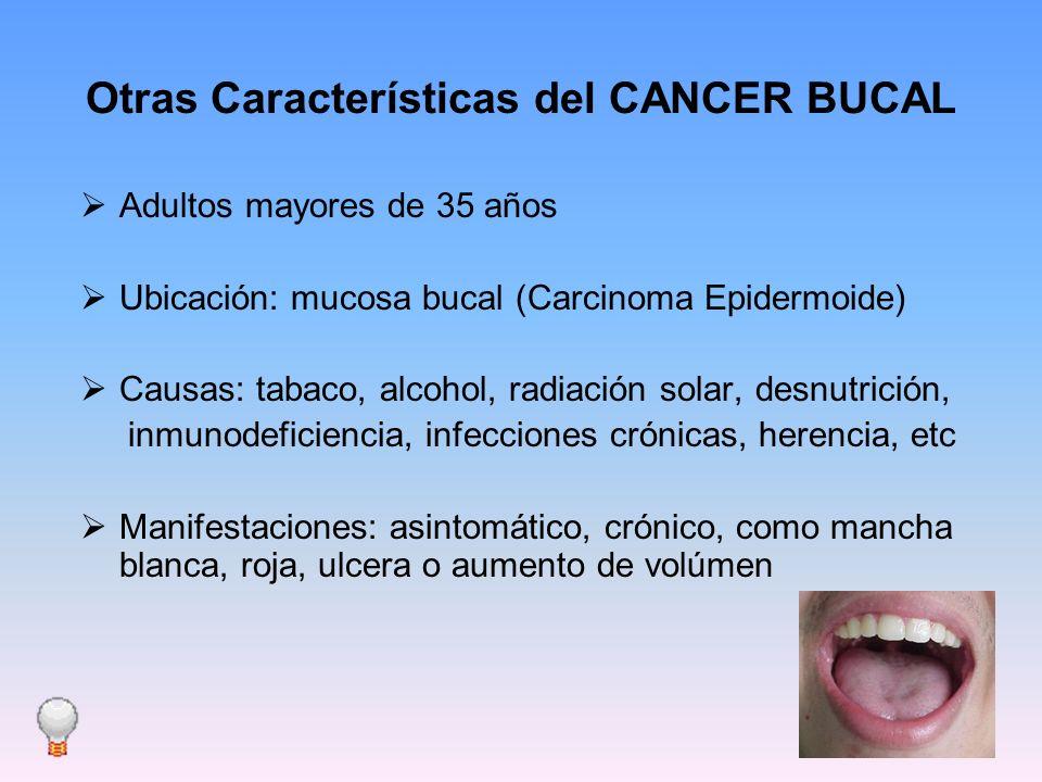 Otras Características del CANCER BUCAL Adultos mayores de 35 años Ubicación: mucosa bucal (Carcinoma Epidermoide) Causas: tabaco, alcohol, radiación s