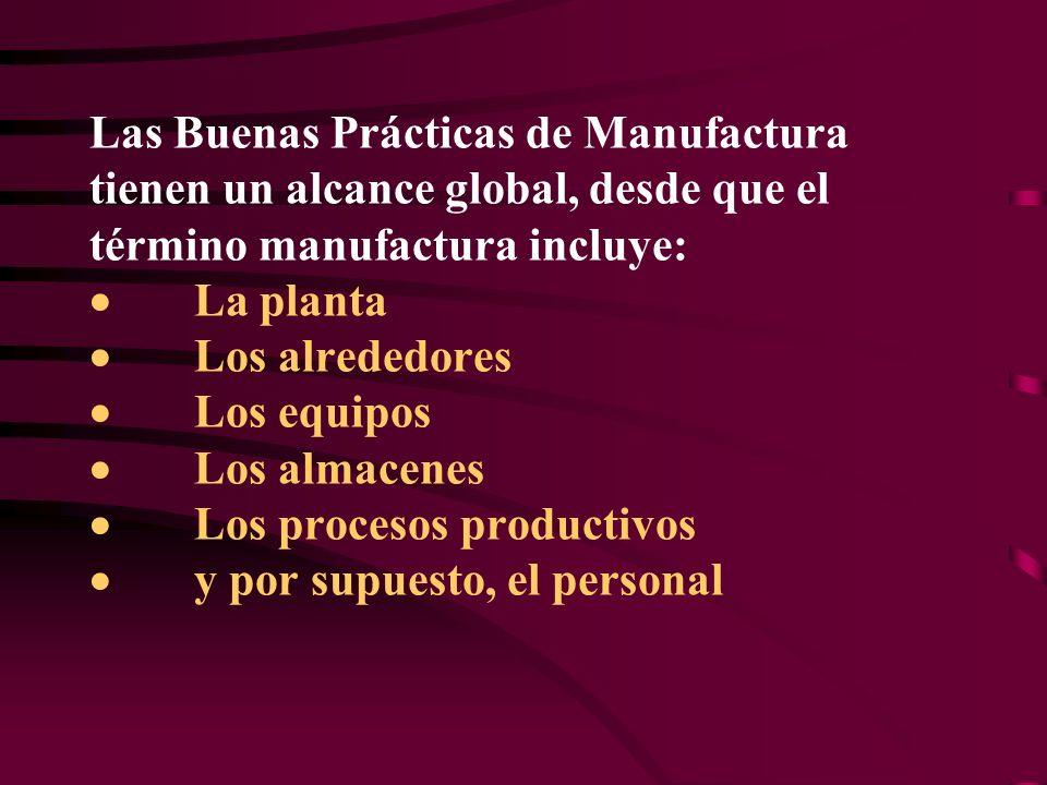 Las Buenas Prácticas de Manufactura tienen un alcance global, desde que el término manufactura incluye: La planta Los alrededores Los equipos Los almacenes Los procesos productivos y por supuesto, el personal