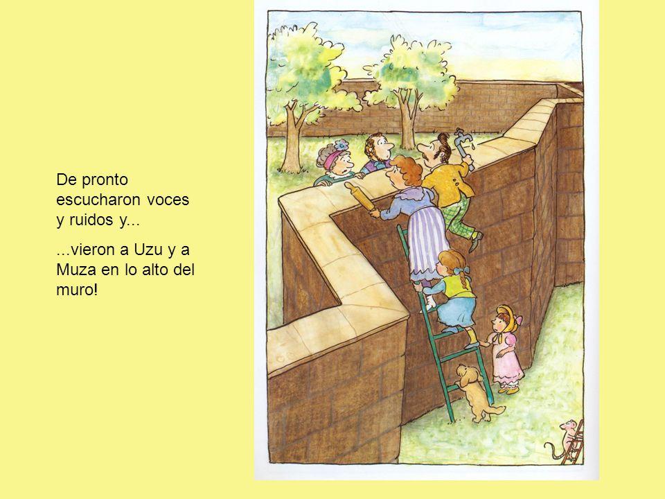 De pronto escucharon voces y ruidos y......vieron a Uzu y a Muza en lo alto del muro!